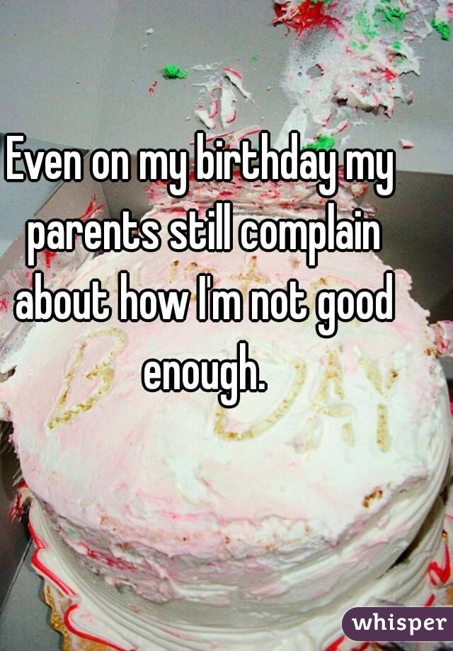 Even on my birthday my parents still complain about how I'm not good enough.