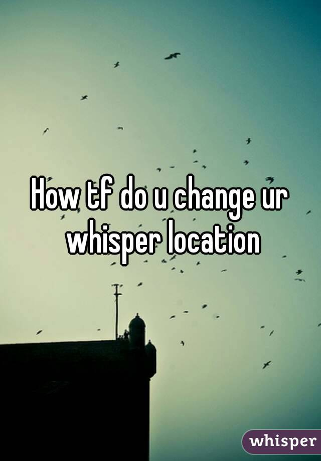 How tf do u change ur whisper location