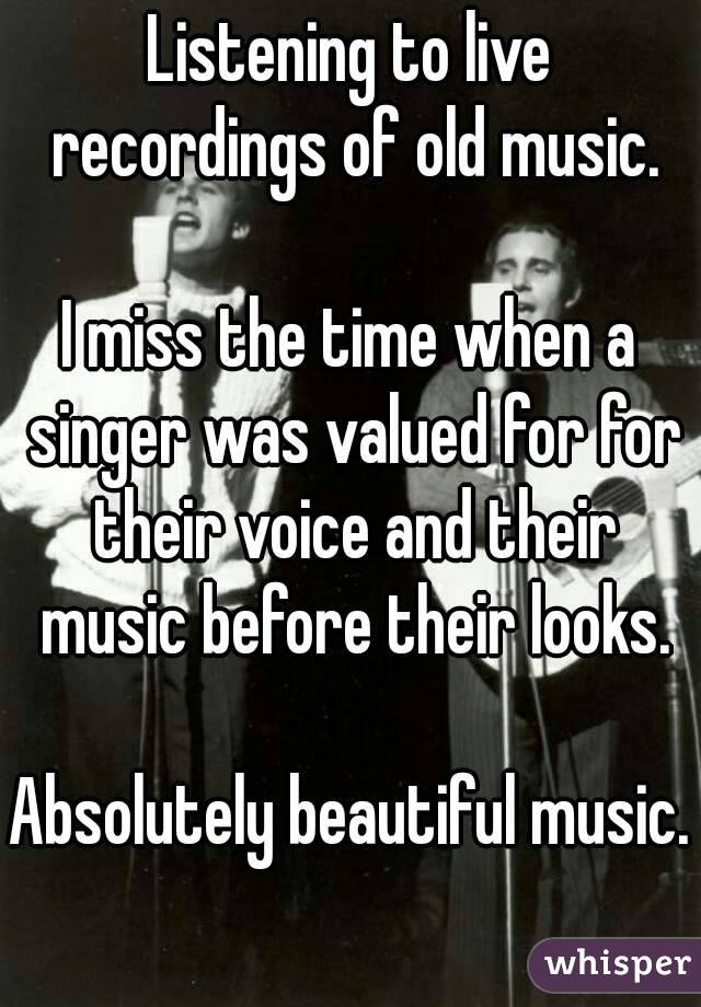Listening to live recordings of old music.  I miss the time when a singer was valued for for their voice and their music before their looks.  Absolutely beautiful music.