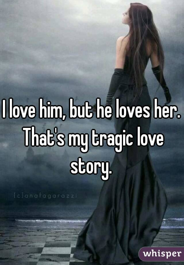 I love him, but he loves her. That's my tragic love story.