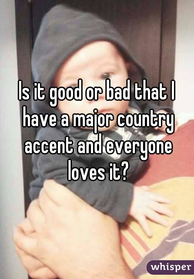 Is it good or bad that I have a major country accent and everyone loves it?