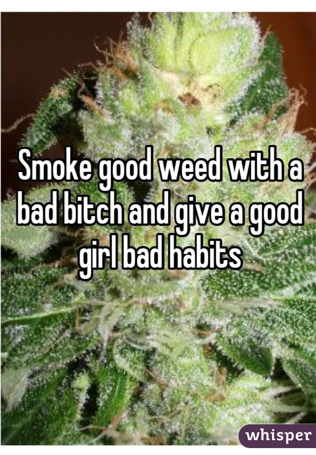 Smoke good weed with a bad bitch and give a good girl bad habits