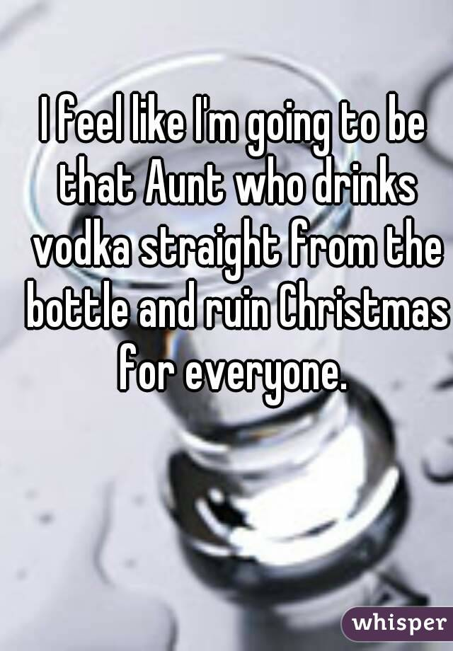 I feel like I'm going to be that Aunt who drinks vodka straight from the bottle and ruin Christmas for everyone.