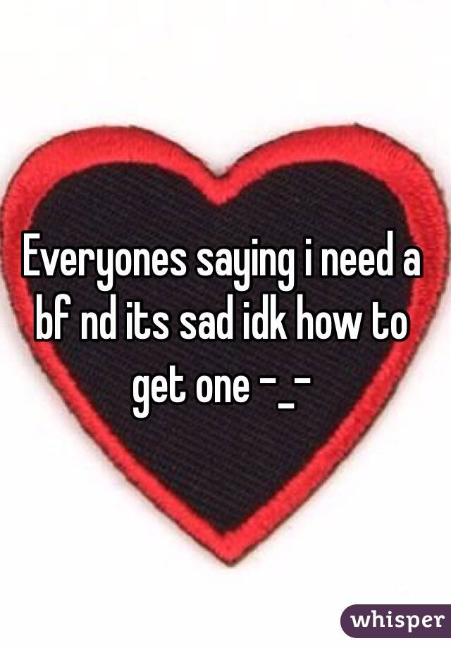Everyones saying i need a bf nd its sad idk how to get one -_-