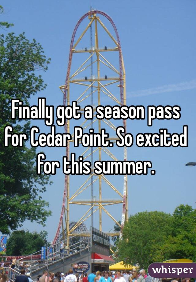 Finally got a season pass for Cedar Point. So excited for this summer.