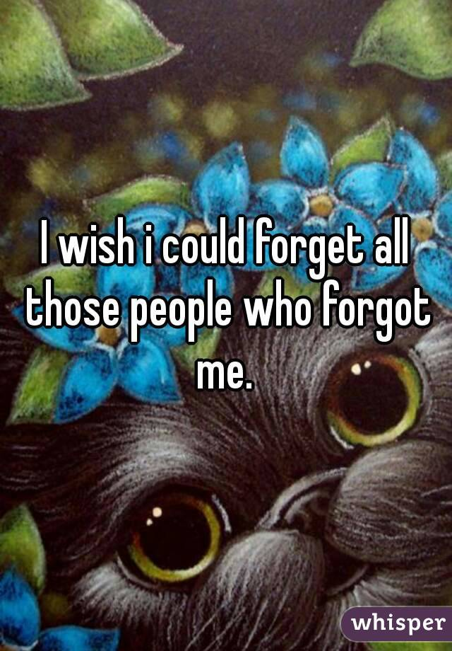 I wish i could forget all those people who forgot me.