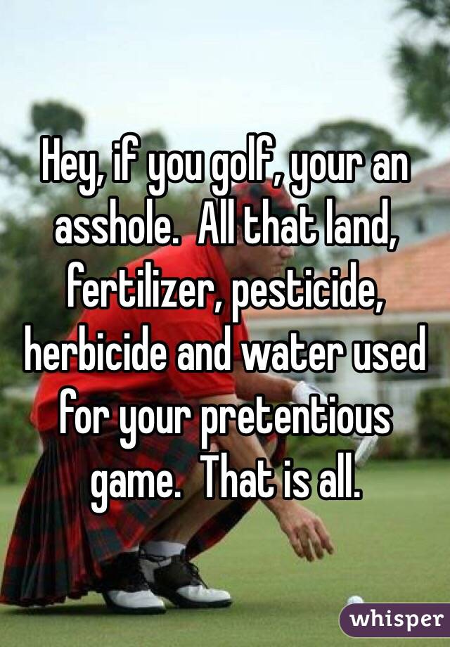 Hey, if you golf, your an asshole.  All that land, fertilizer, pesticide, herbicide and water used for your pretentious game.  That is all.