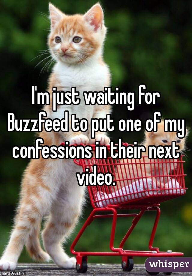 I'm just waiting for Buzzfeed to put one of my confessions in their next video.