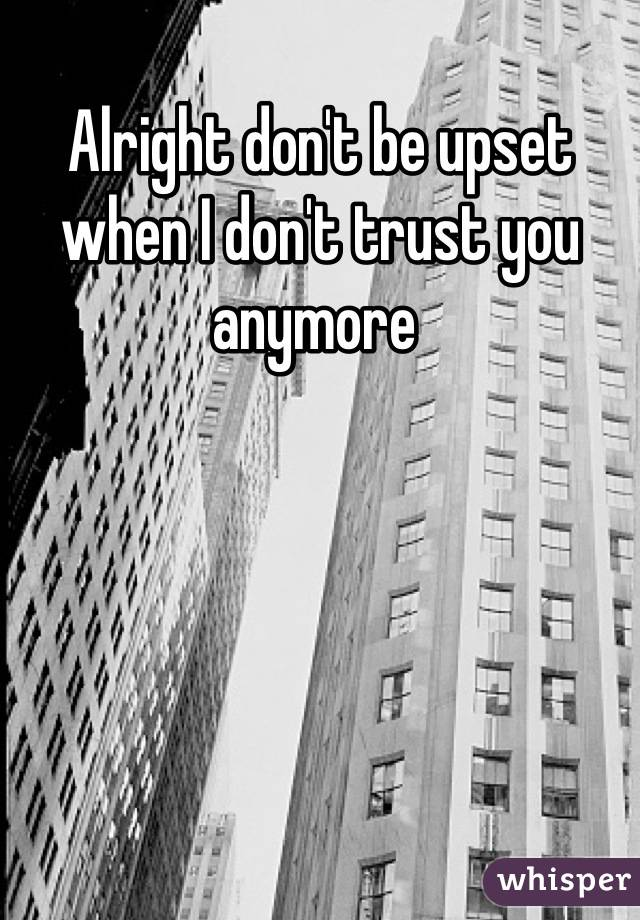 Alright don't be upset when I don't trust you anymore