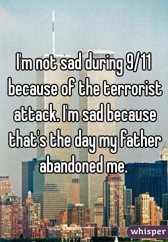 I'm not sad during 9/11 because of the terrorist attack. I'm sad because that's the day my father abandoned me.