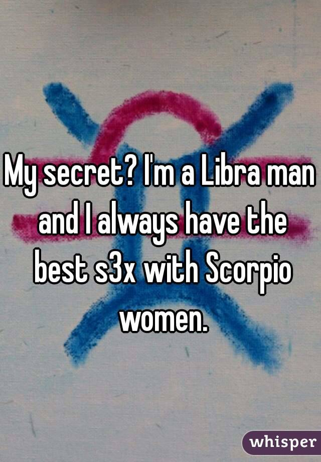 My secret? I'm a Libra man and I always have the best s3x with Scorpio women.