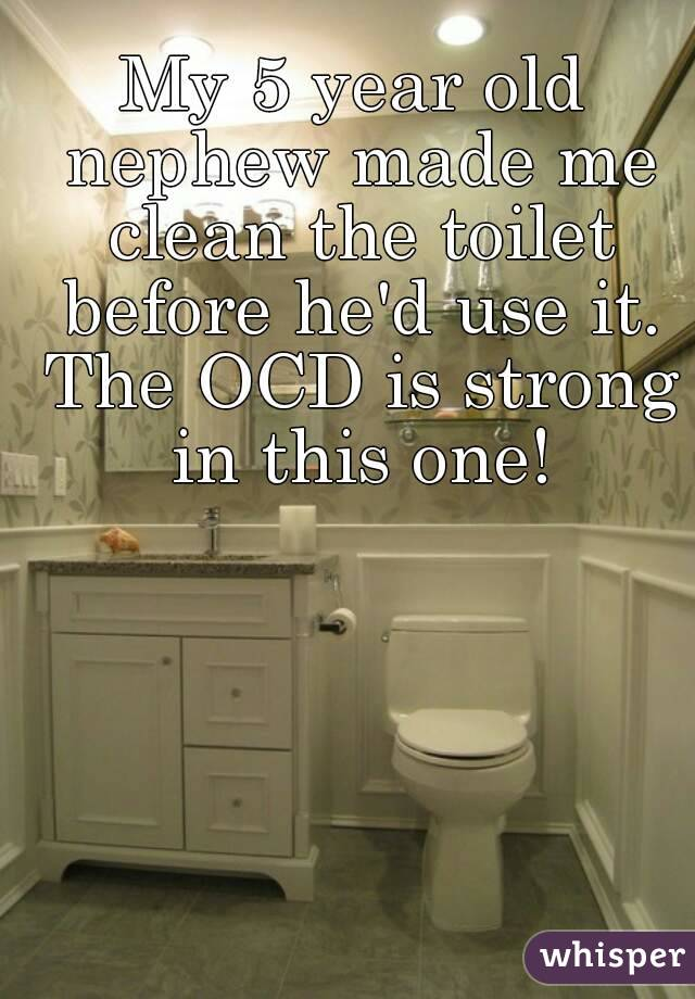 My 5 year old nephew made me clean the toilet before he'd use it. The OCD is strong in this one!