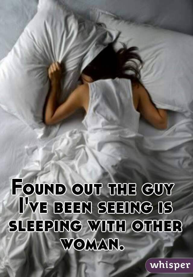 Found out the guy I've been seeing is sleeping with other woman.