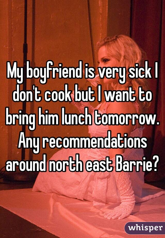 My boyfriend is very sick I don't cook but I want to bring him lunch tomorrow. Any recommendations around north east Barrie?