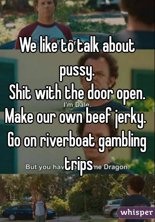 We like to talk about pussy.  Shit with the door open. Make our own beef jerky.  Go on riverboat gambling trips