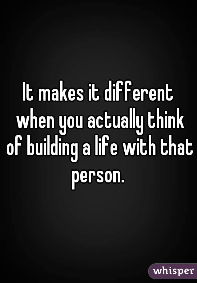It makes it different when you actually think of building a life with that person.