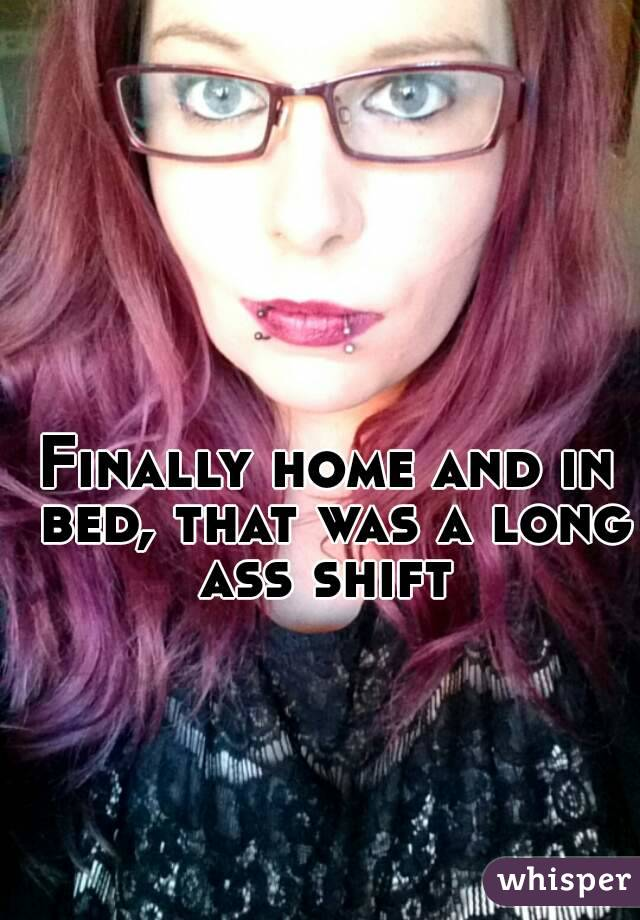 Finally home and in bed, that was a long ass shift