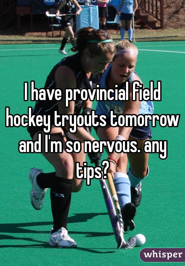 I have provincial field hockey tryouts tomorrow and I'm so nervous. any tips?