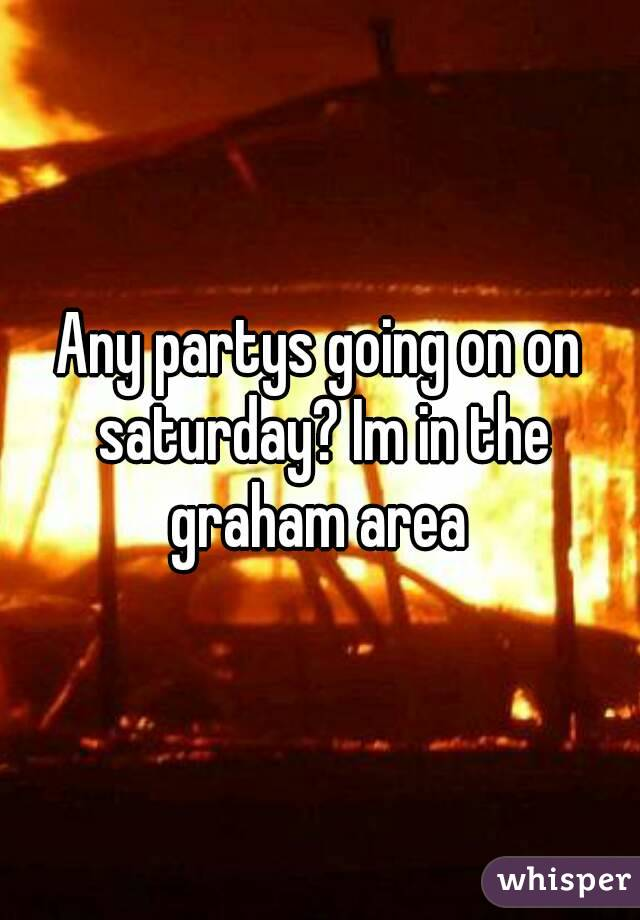 Any partys going on on saturday? Im in the graham area