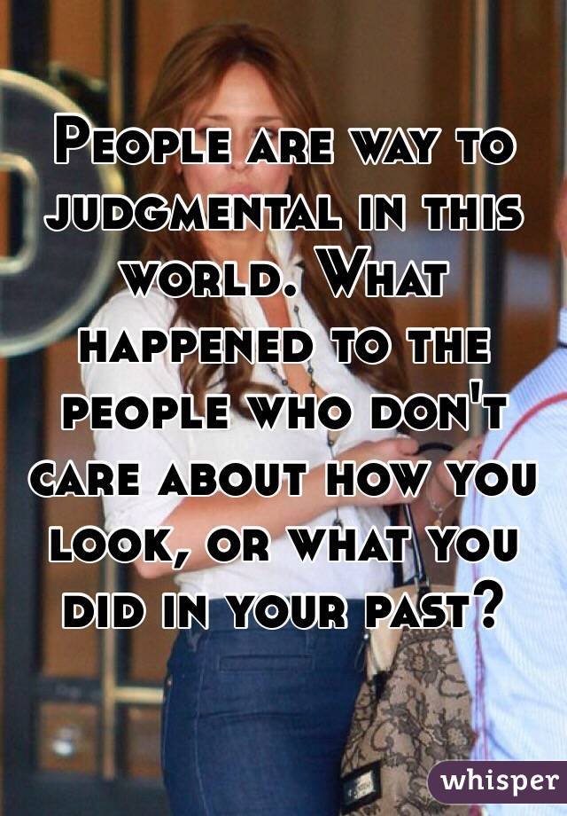 People are way to judgmental in this world. What happened to the people who don't care about how you look, or what you did in your past?