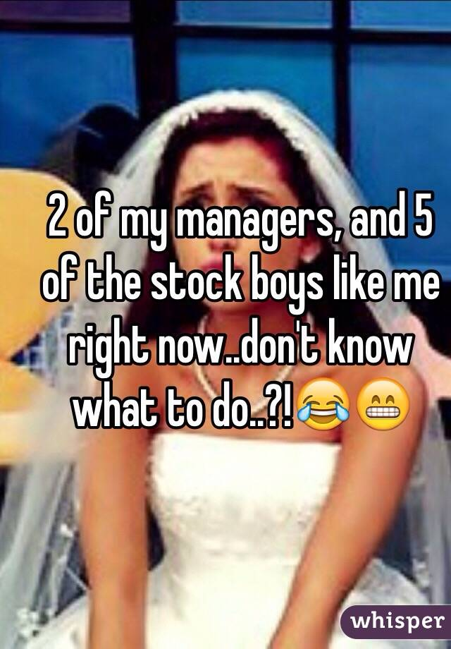 2 of my managers, and 5 of the stock boys like me right now..don't know what to do..?!😂😁