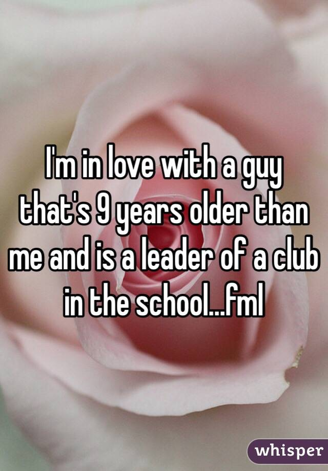 I'm in love with a guy that's 9 years older than me and is a leader of a club in the school...fml