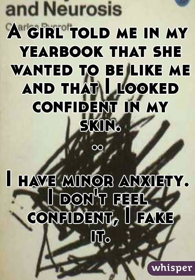 A girl told me in my yearbook that she wanted to be like me and that I looked confident in my skin...  I have minor anxiety. I don't feel confident, I fake it.