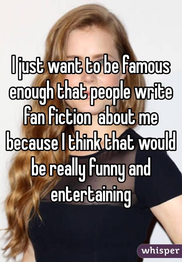 I just want to be famous enough that people write fan fiction  about me because I think that would be really funny and entertaining