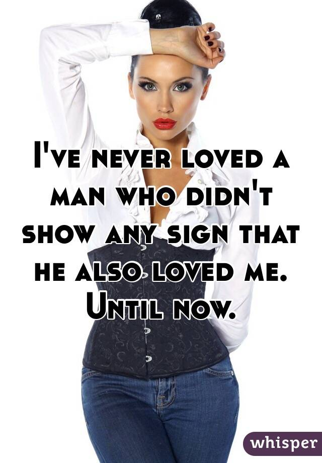 I've never loved a man who didn't show any sign that he also loved me. Until now.