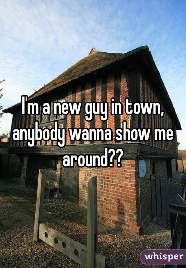 I'm a new guy in town, anybody wanna show me around??
