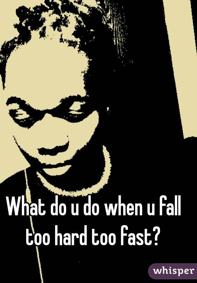 What do u do when u fall too hard too fast?