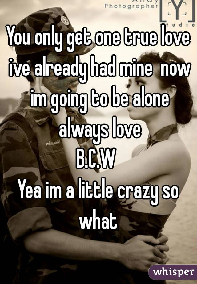You only get one true love ive already had mine  now im going to be alone always love B.C.W  Yea im a little crazy so what
