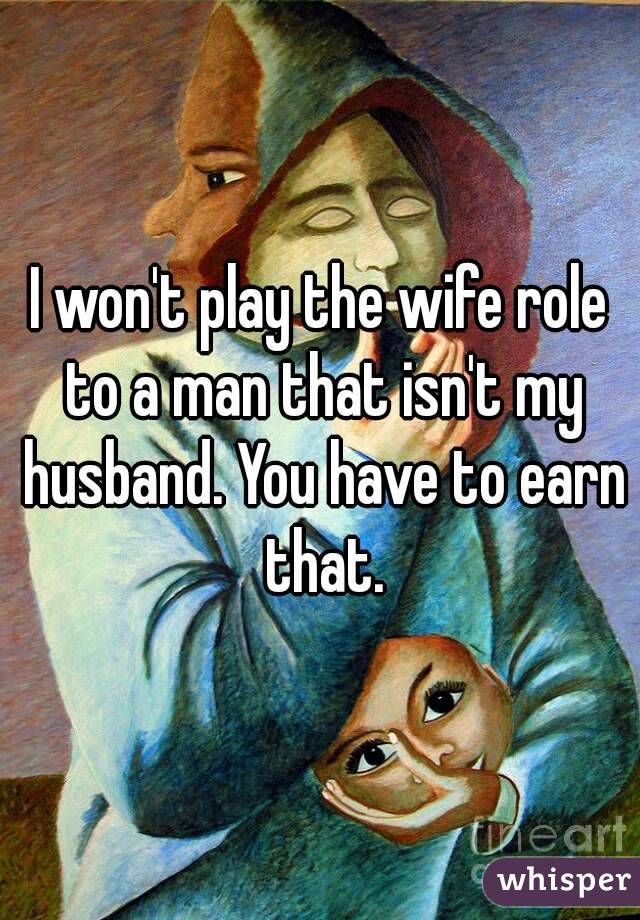 I won't play the wife role to a man that isn't my husband. You have to earn that.