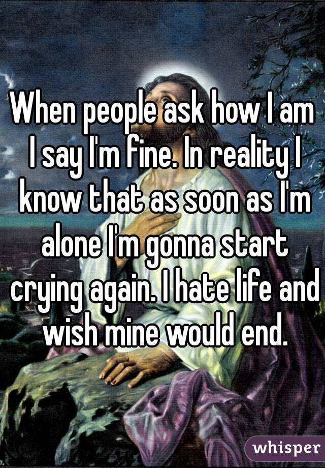When people ask how I am I say I'm fine. In reality I know that as soon as I'm alone I'm gonna start crying again. I hate life and wish mine would end.