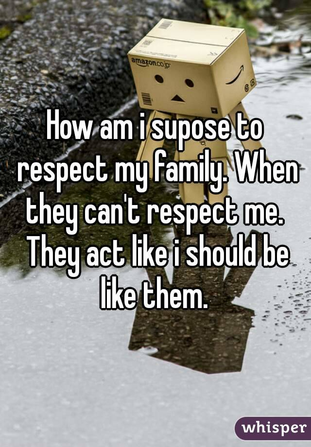 How am i supose to respect my family. When they can't respect me.  They act like i should be like them.