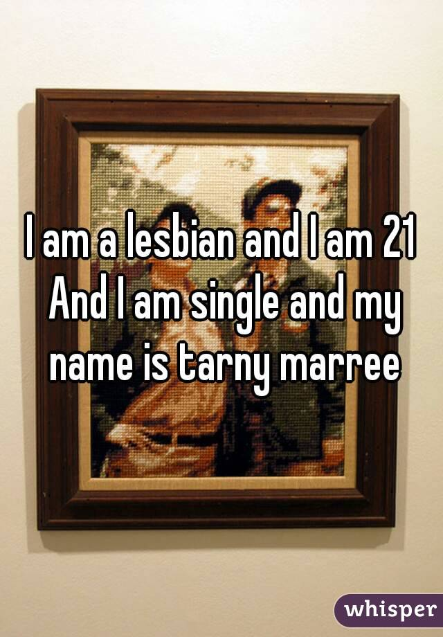 I am a lesbian and I am 21 And I am single and my name is tarny marree