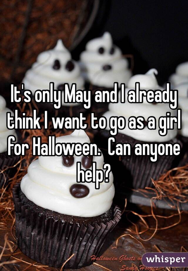It's only May and I already think I want to go as a girl for Halloween.  Can anyone help?