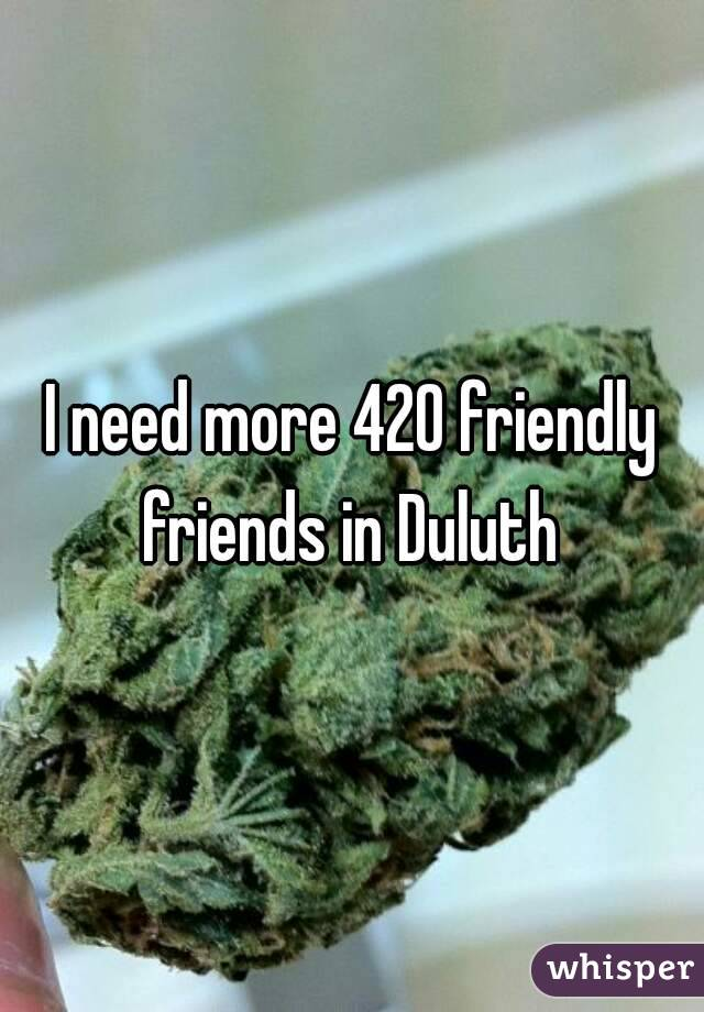 I need more 420 friendly friends in Duluth