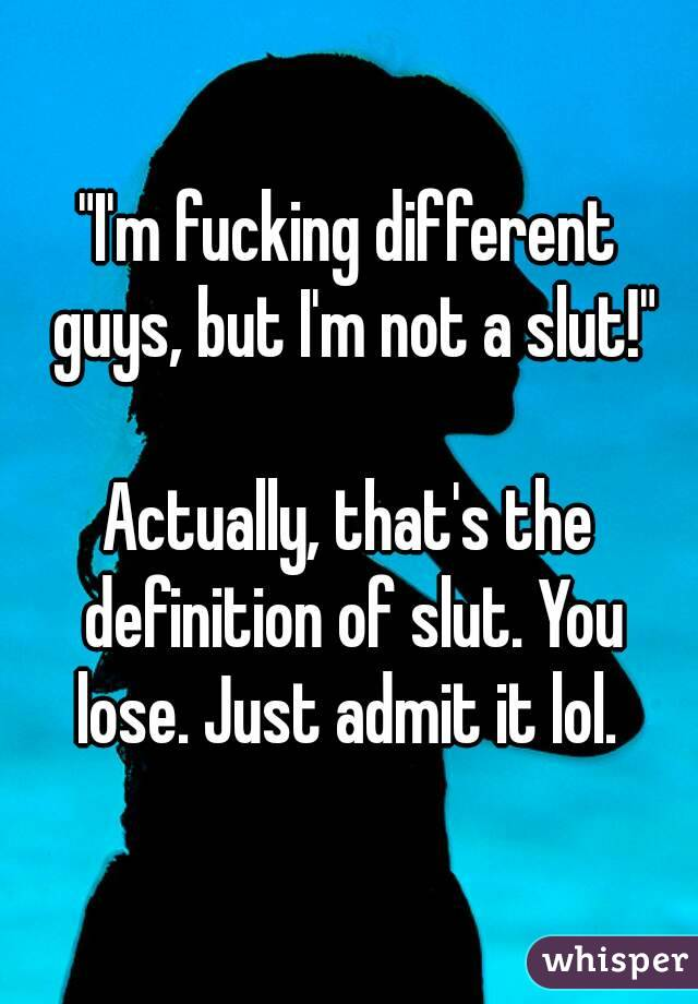 """""""I'm fucking different guys, but I'm not a slut!""""  Actually, that's the definition of slut. You lose. Just admit it lol."""