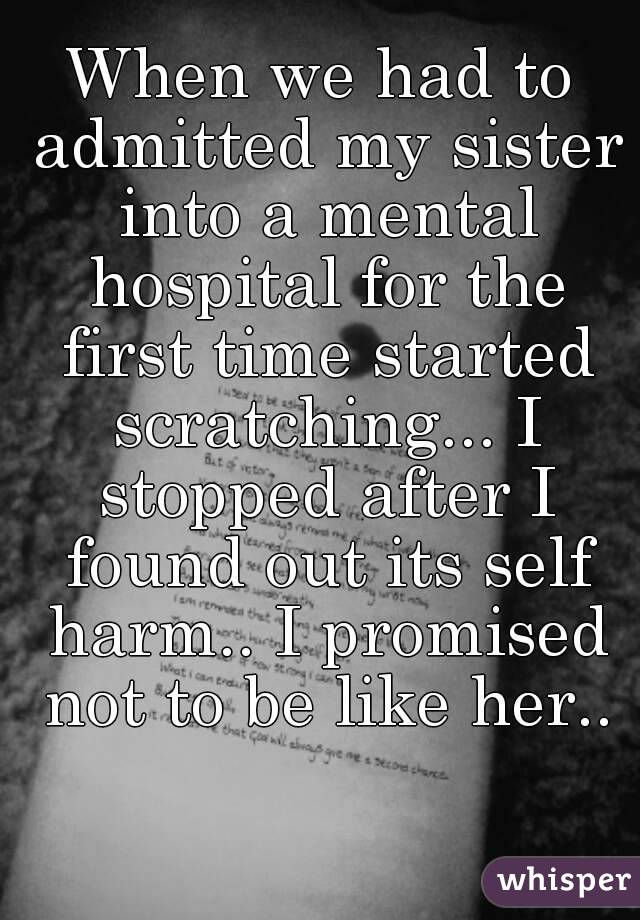 When we had to admitted my sister into a mental hospital for the first time started scratching... I stopped after I found out its self harm.. I promised not to be like her..