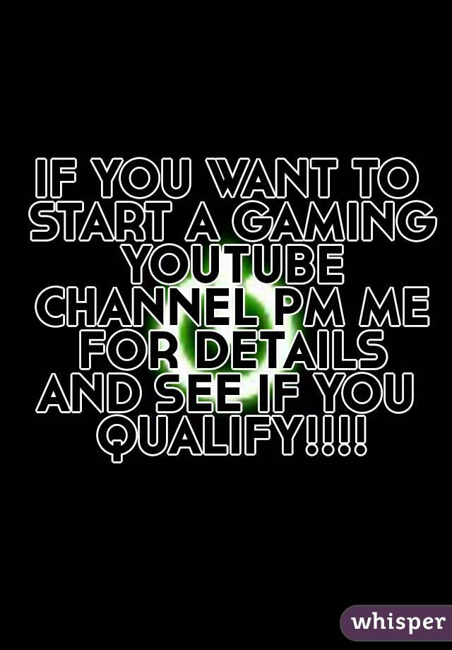 IF YOU WANT TO START A GAMING YOUTUBE CHANNEL PM ME FOR DETAILS AND SEE IF YOU  QUALIFY!!!!