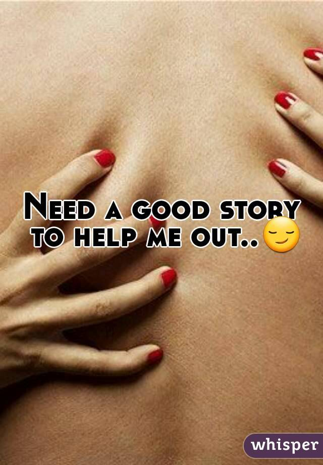 Need a good story to help me out..😏