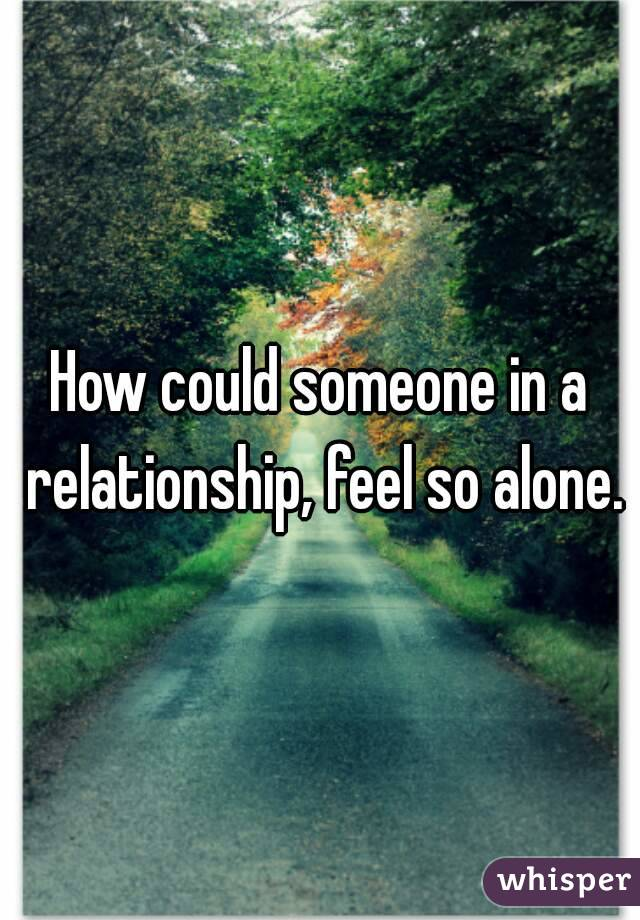How could someone in a relationship, feel so alone.