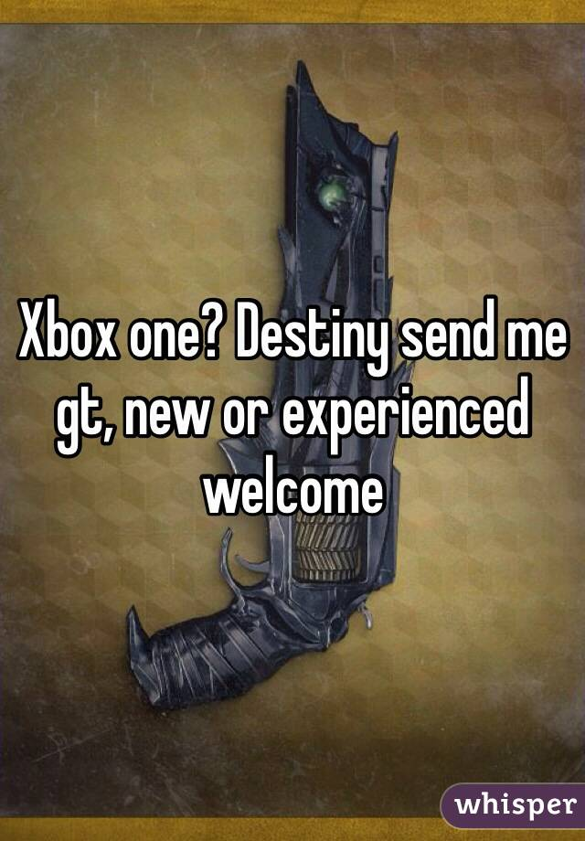 Xbox one? Destiny send me gt, new or experienced welcome