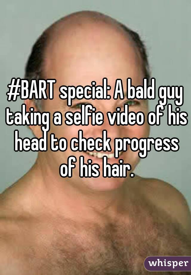 #BART special: A bald guy taking a selfie video of his head to check progress of his hair.