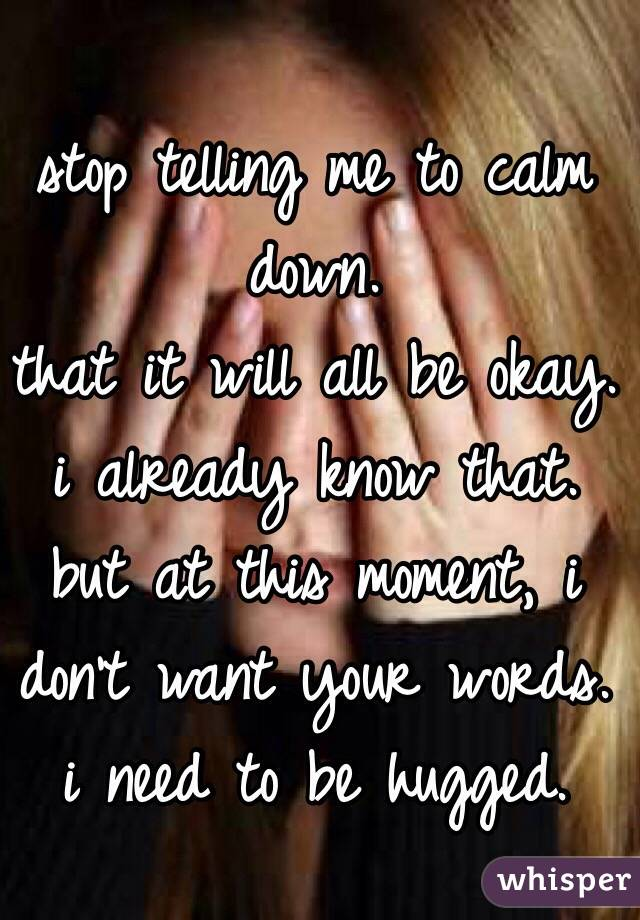 stop telling me to calm down.  that it will all be okay.  i already know that.  but at this moment, i don't want your words.  i need to be hugged.
