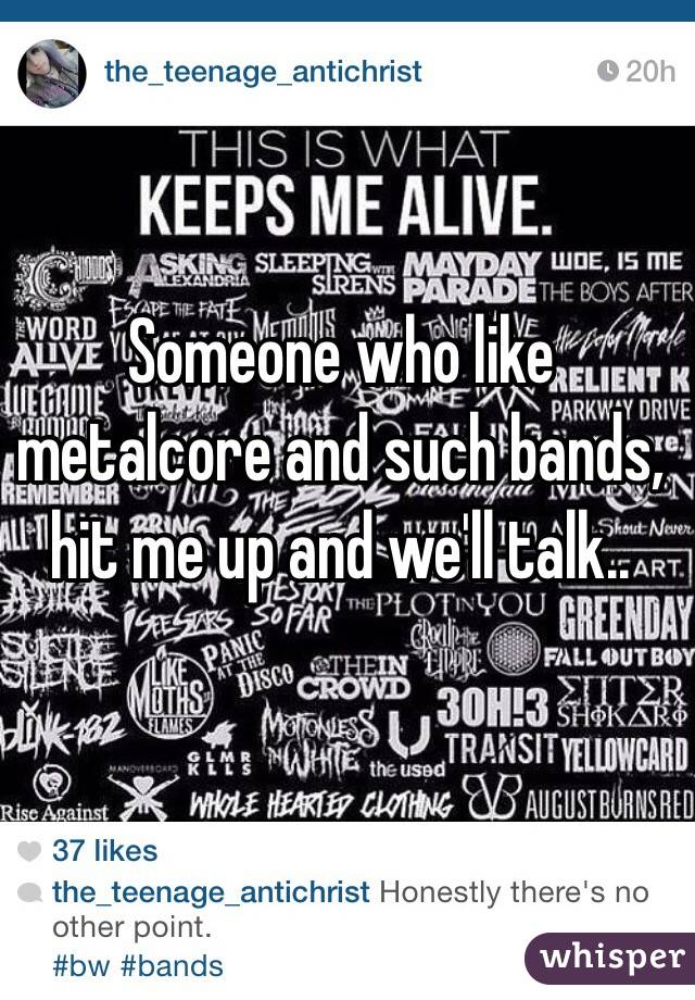 Someone who like metalcore and such bands, hit me up and we'll talk..