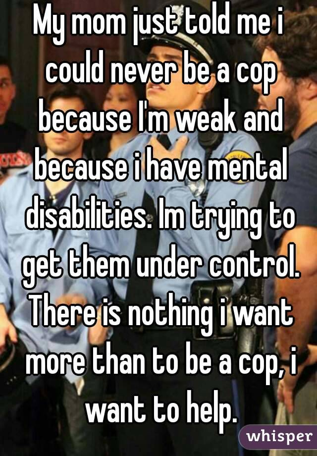 My mom just told me i could never be a cop because I'm weak and because i have mental disabilities. Im trying to get them under control. There is nothing i want more than to be a cop, i want to help.