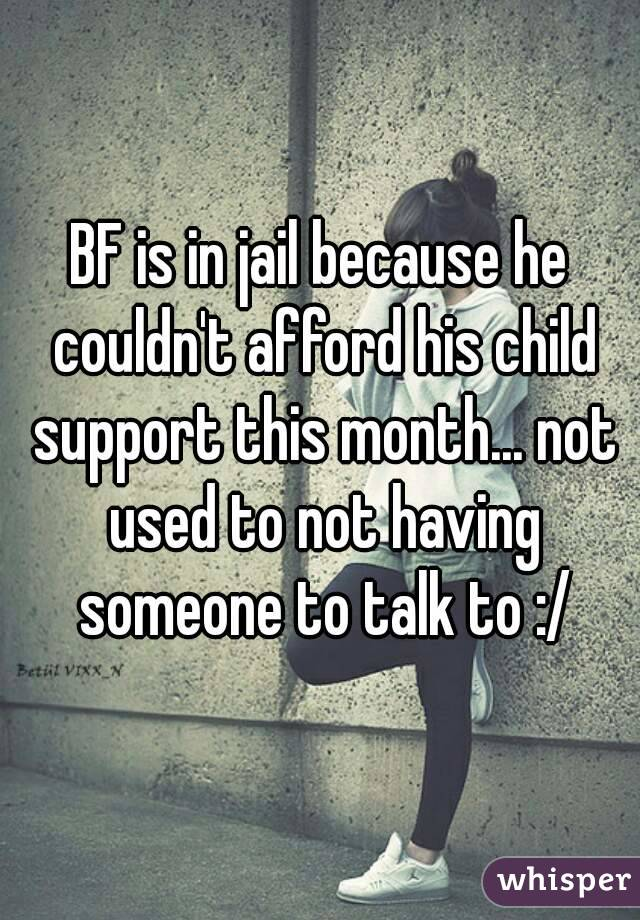 BF is in jail because he couldn't afford his child support this month... not used to not having someone to talk to :/
