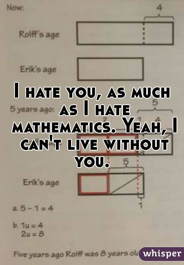 I hate you, as much as I hate mathematics. Yeah, I can't live without you.